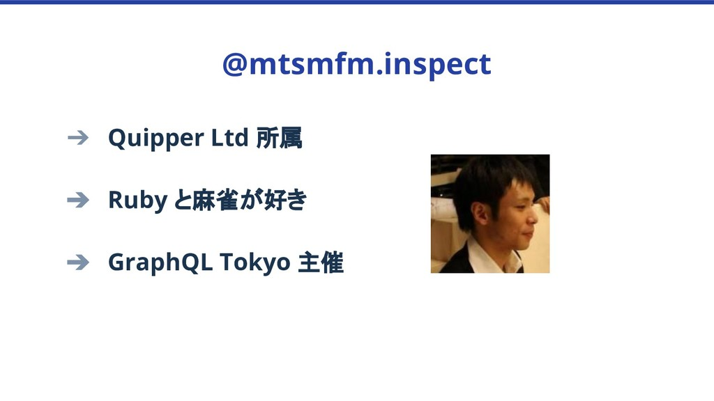 ➔ Quipper Ltd 所属 ➔ Ruby と麻雀が好き ➔ GraphQL Tokyo ...