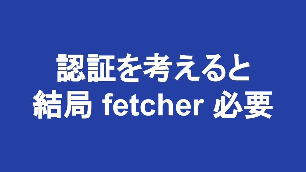 認証を考えると 結局 fetcher 必要