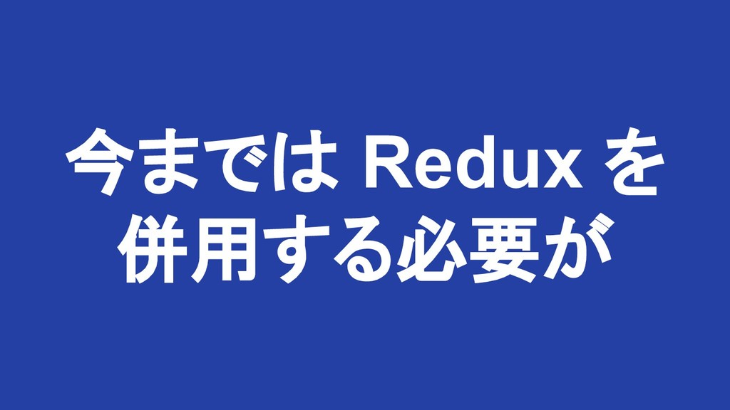 今までは Redux を 併用する必要が