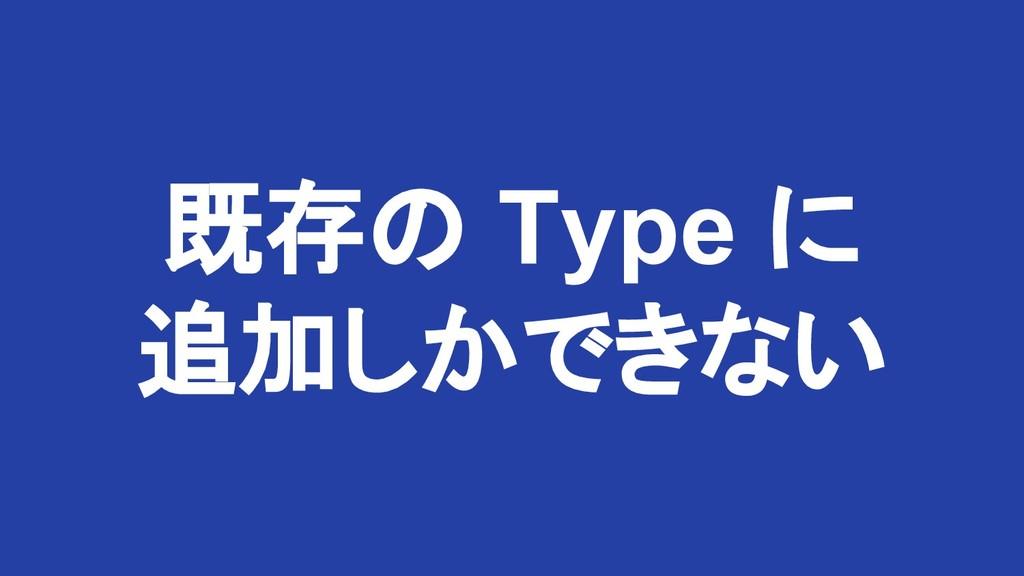 既存の Type に 追加しかできない