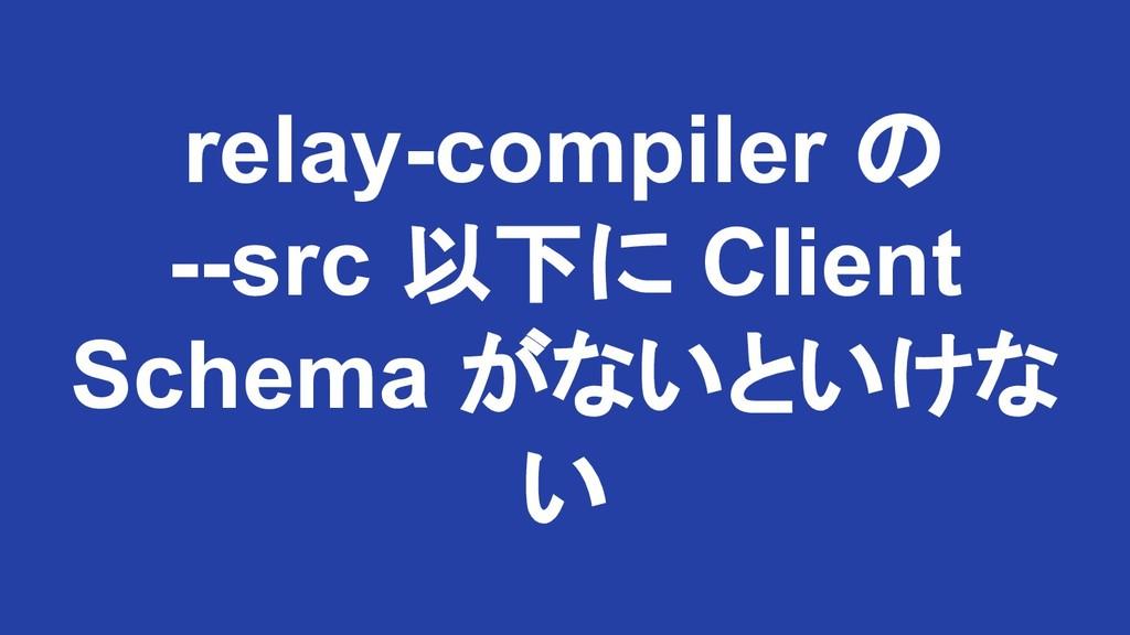 relay-compiler の --src 以下に Client Schema がないといけ...
