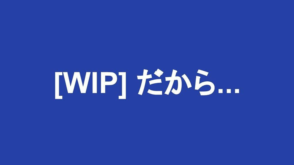 [WIP] だから...