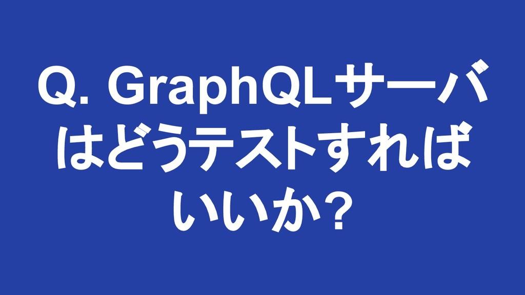 Q. GraphQLサーバ はどうテストすれば いいか?