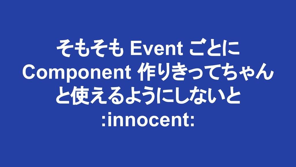 そもそも Event ごとに Component 作りきってちゃん と使えるようにしないと :...