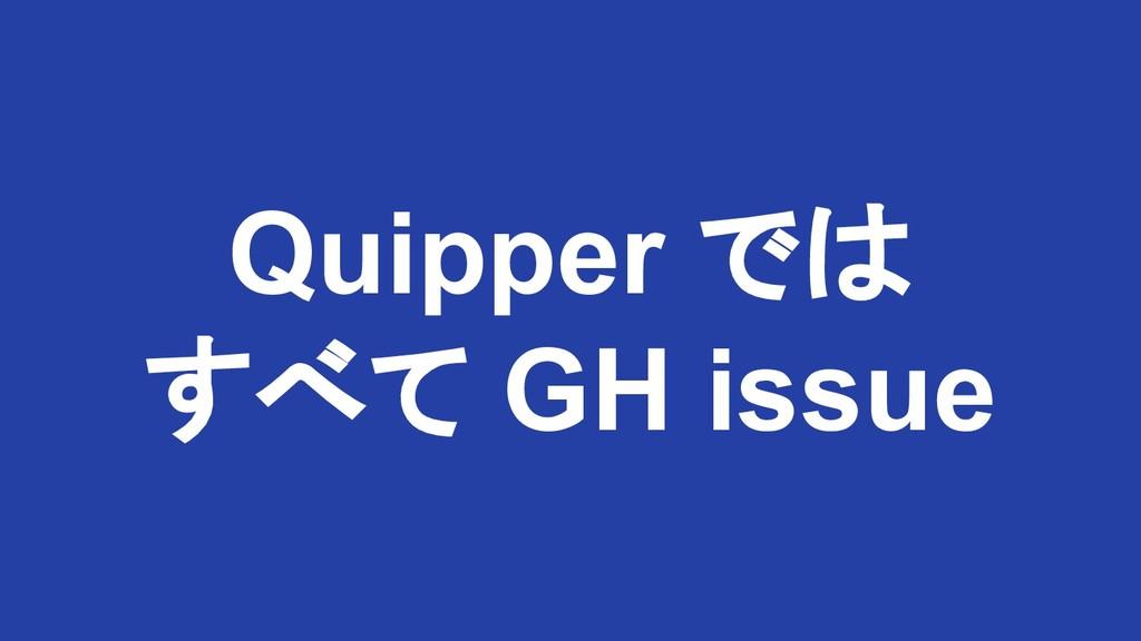 Quipper では すべて GH issue