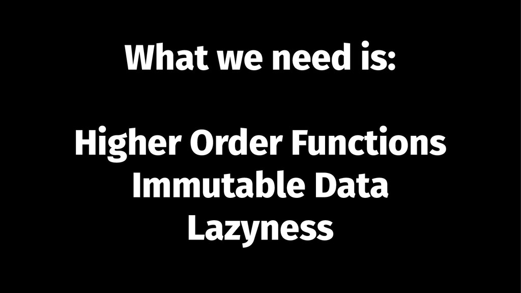 What we need is: Higher Order Functions Immutab...