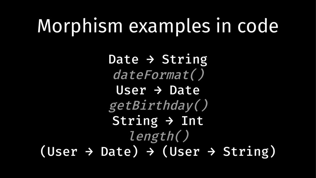 Morphism examples in code Date → String dateFor...