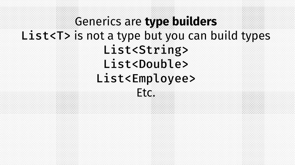 Generics are type builders List<T> is not a typ...