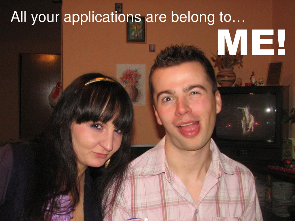 All your applications are belong to… ME!