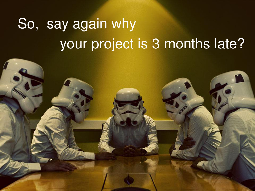 So, say again why your project is 3 months late?