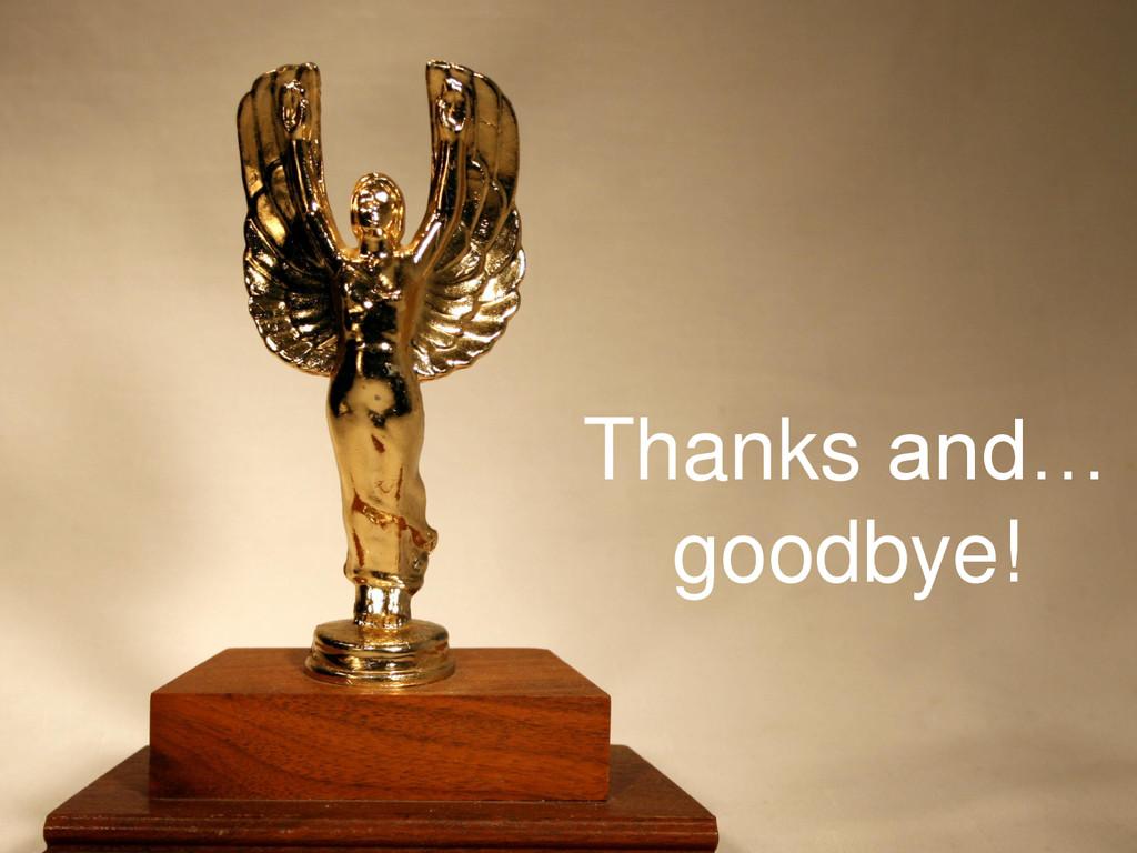 Thanks and… goodbye!