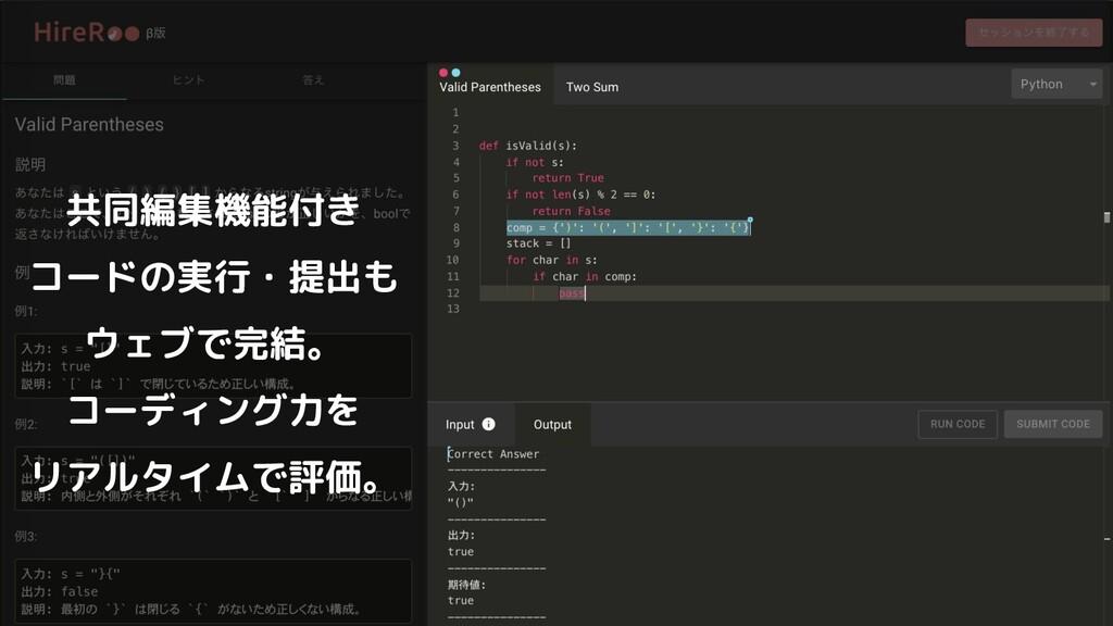 共同編集機能付き コードの実行・提出も ウェブで完結。 コーディング力を リアルタイムで評価。