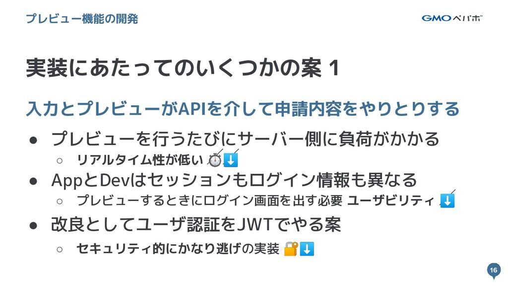 16 16 実装にあたってのいくつかの案 1 プレビュー機能の開発 入力とプレビューがAPIを...