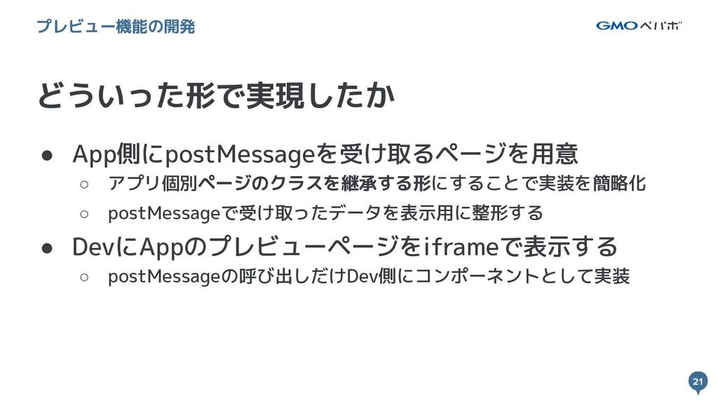21 21 どういった形で実現したか プレビュー機能の開発 ● App側にpostMessag...