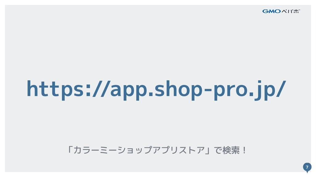 7 https://app.shop-pro.jp/ 「カラーミーショップアプリストア」で検索...