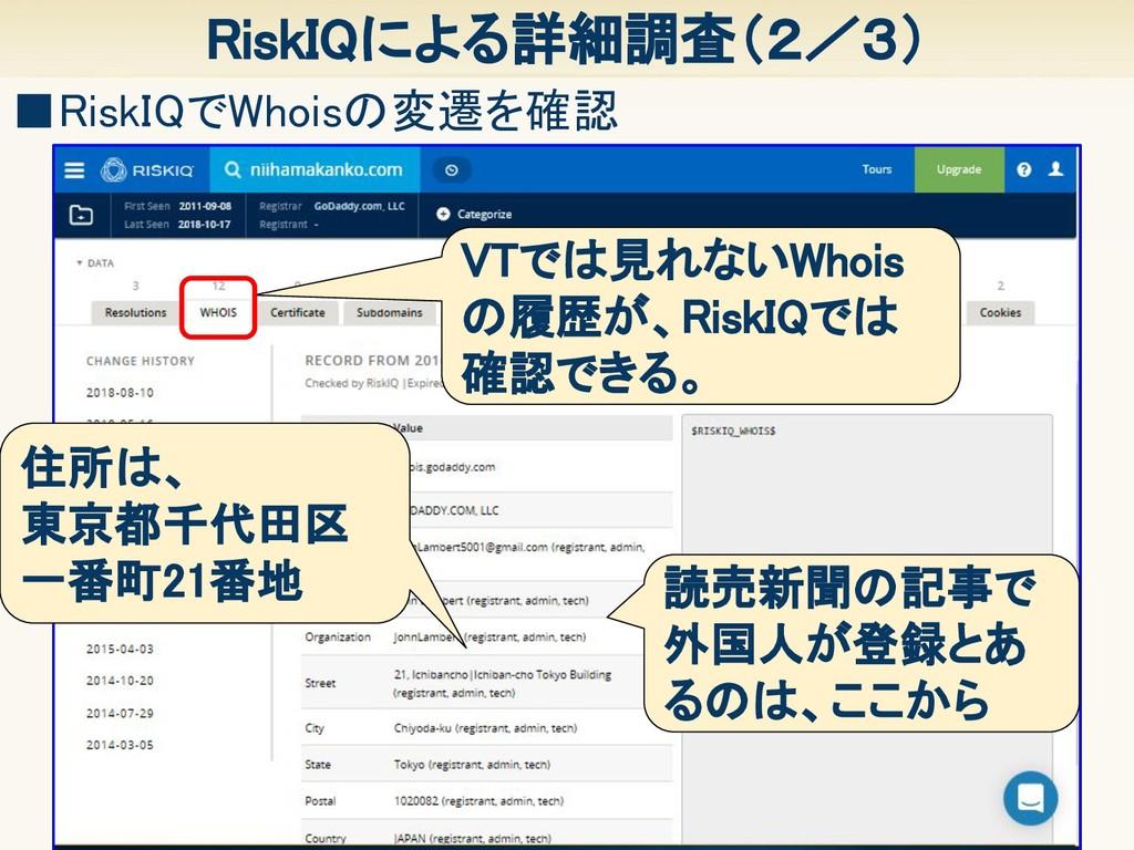 12 RiskIQによる詳細調査(2/3) ■RiskIQでWhoisの変遷を確認 VTでは見...
