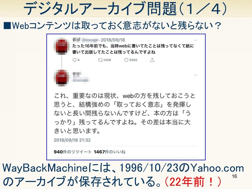 16 デジタルアーカイブ問題(1/4) ■Webコンテンツは取っておく意志がないと残らない? ...