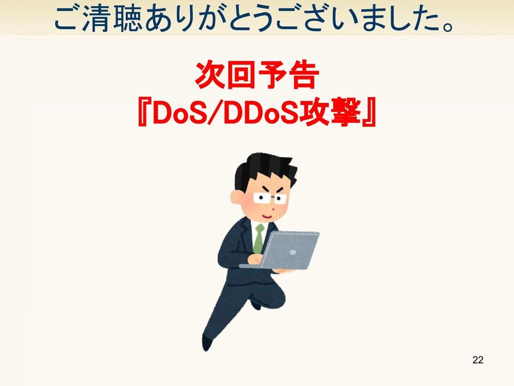 ご清聴ありがとうございました。 22 次回予告 『DoS/DDoS攻撃』