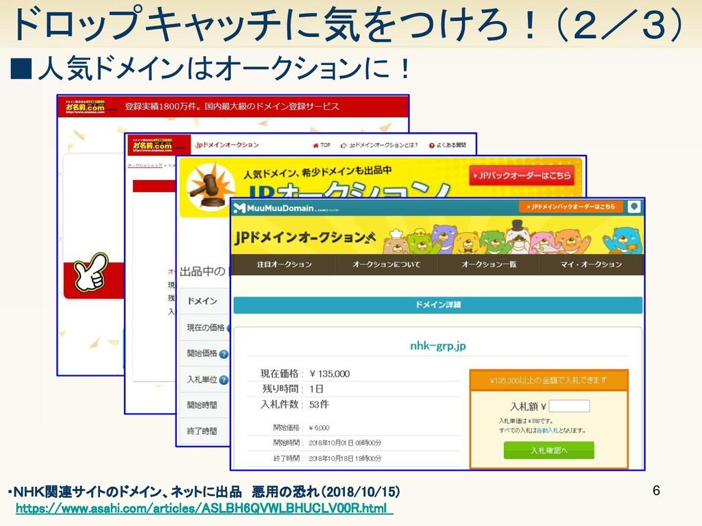 6 ドロップキャッチに気をつけろ!(2/3) ■人気ドメインはオークションに! ・NHK関連サ...