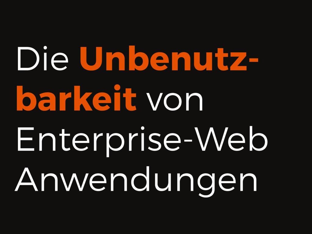 Die Unbenutz- barkeit von Enterprise-Web Anwend...
