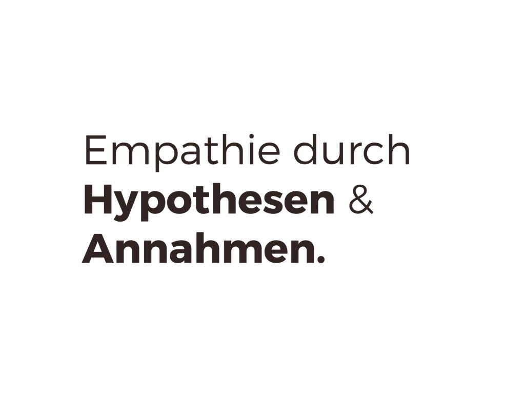 Empathie durch Hypothesen & Annahmen.