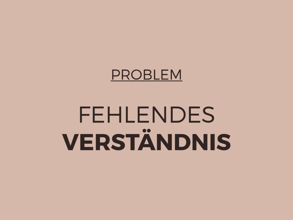 PROBLEM FEHLENDES VERSTÄNDNIS