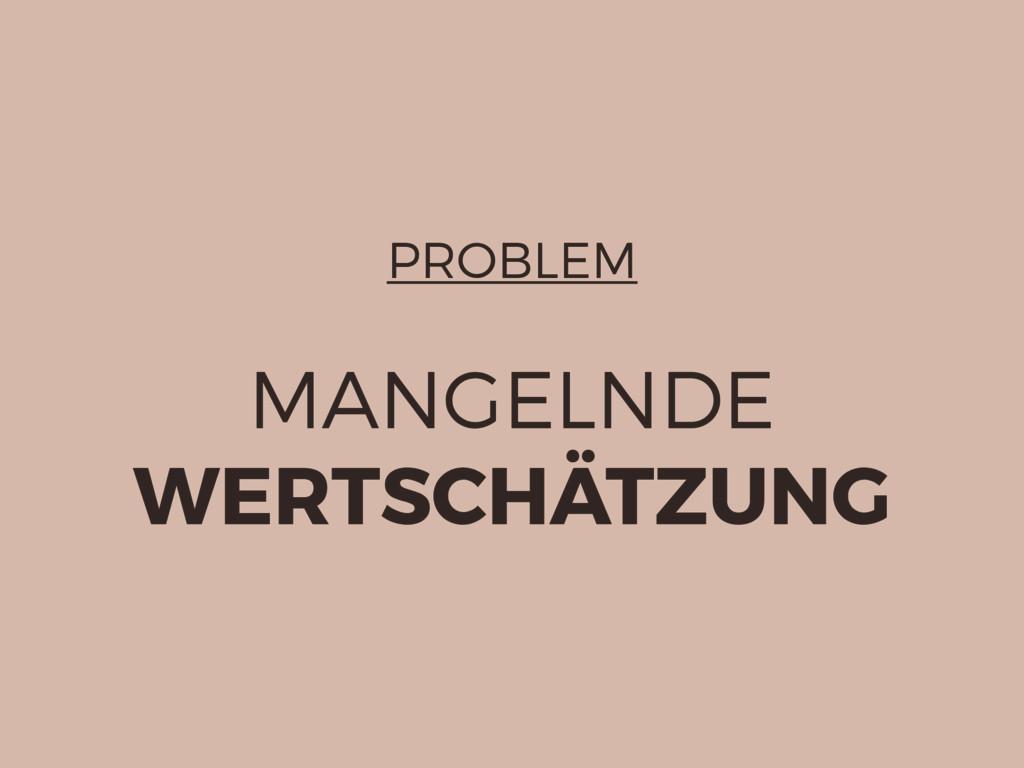 PROBLEM MANGELNDE WERTSCHÄTZUNG
