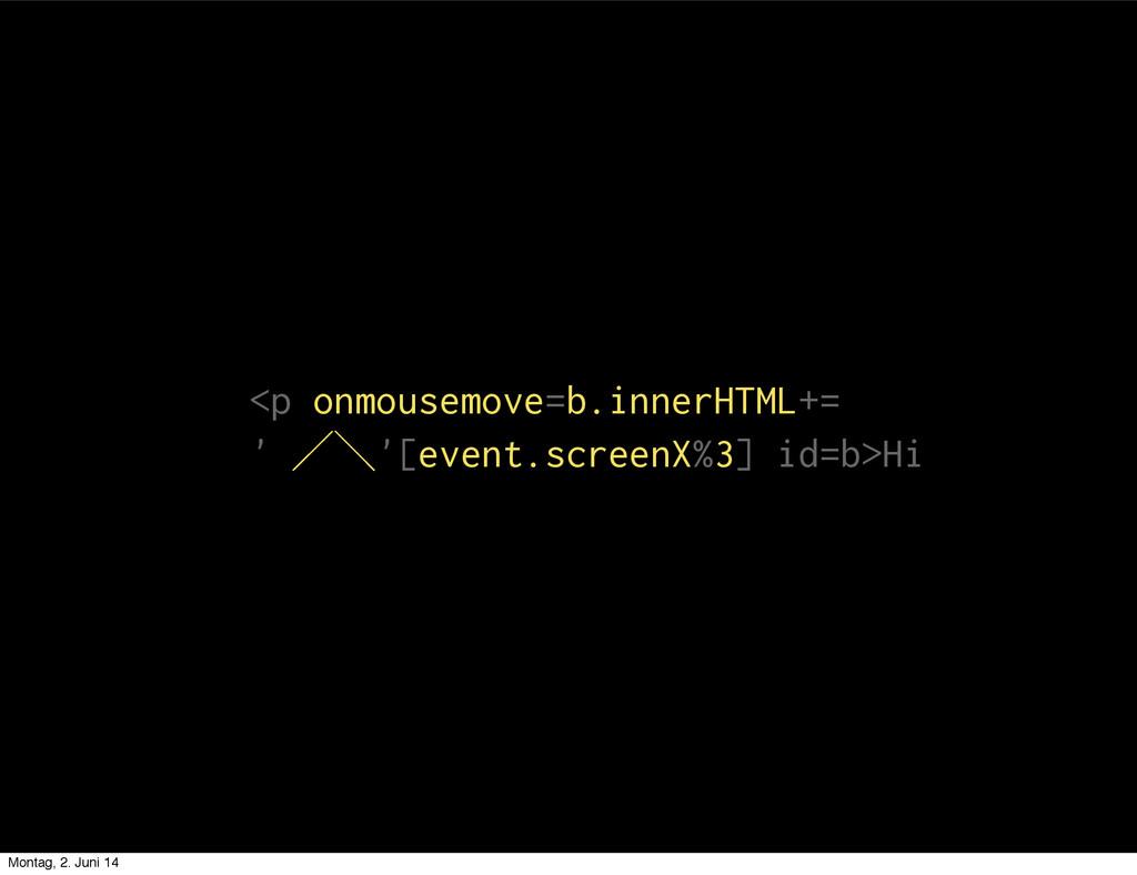 <p onmousemove=b.innerHTML+= ' ⁅⁆'[event.screen...