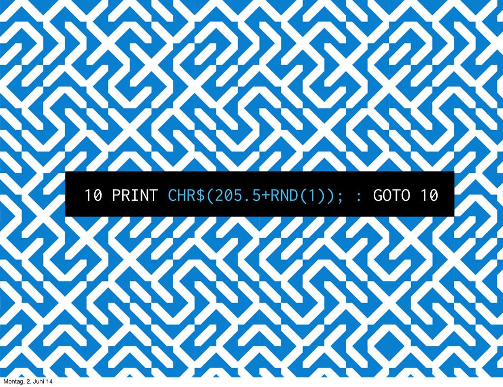 10 PRINT CHR$(205.5+RND(1)); : GOTO 10 Montag, ...