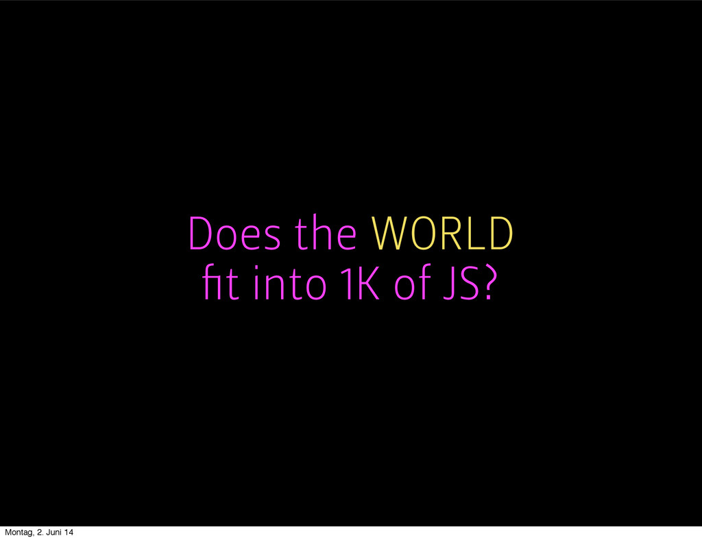 Does the WORLD fit into 1K of JS? Montag, 2. Jun...