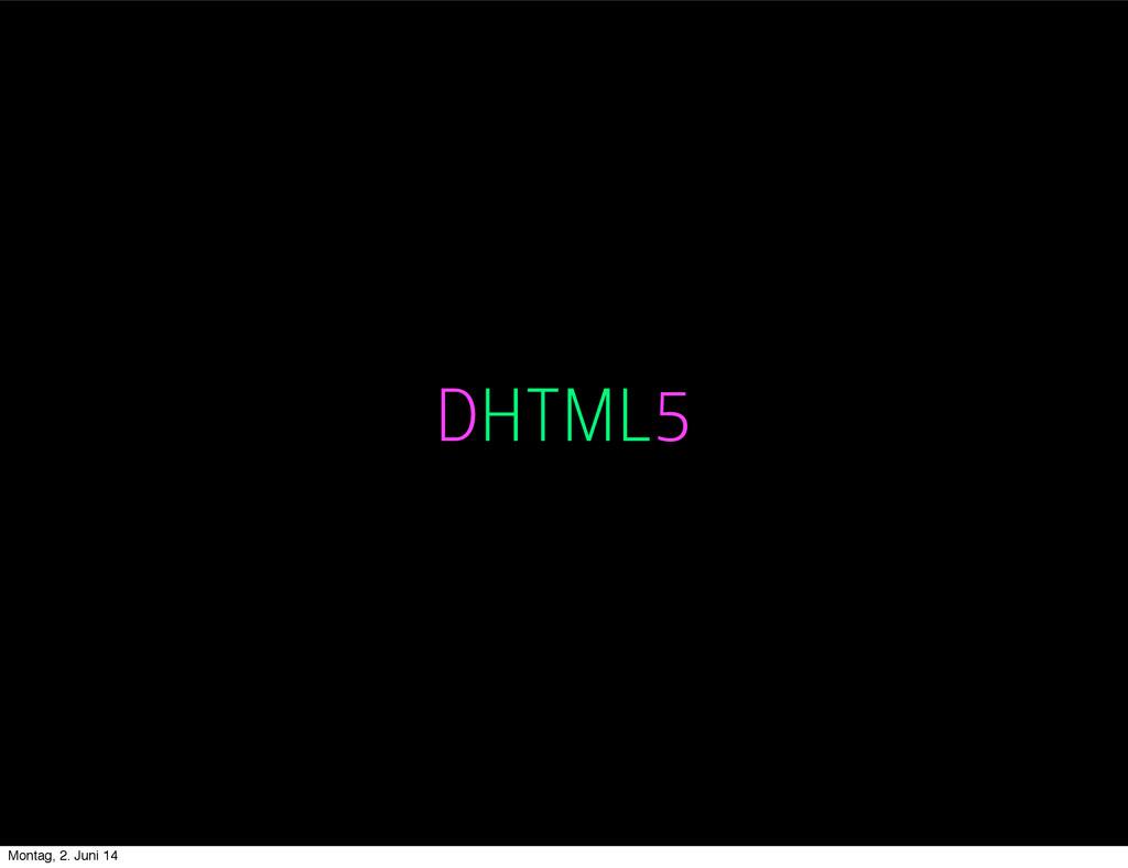 DHTML5 DHTML5 Montag, 2. Juni 14