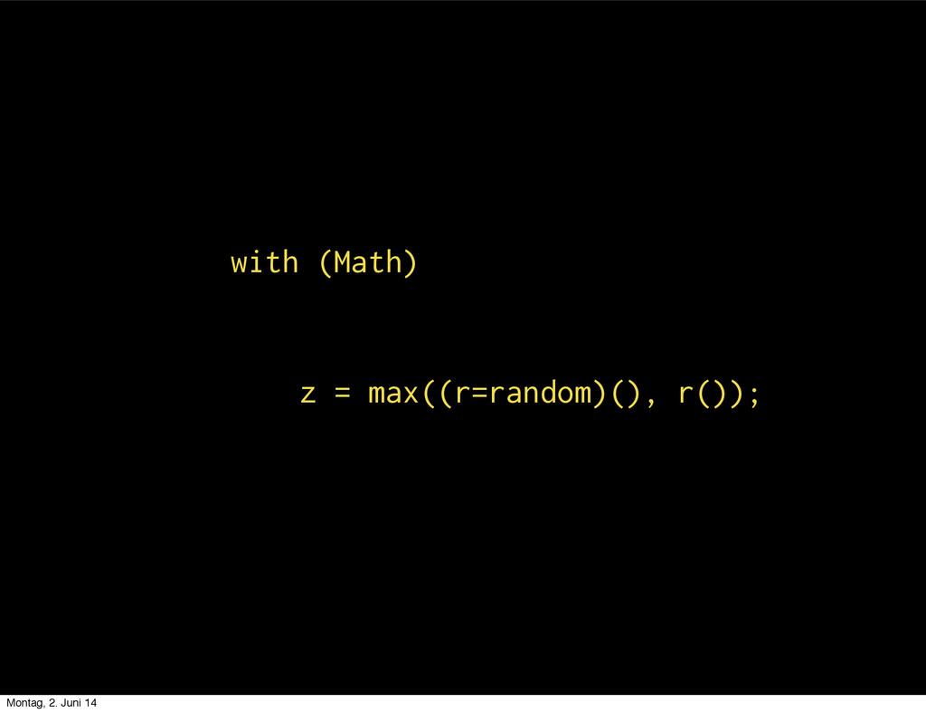 with (Math) z = max((r=random)(), r()); Montag,...