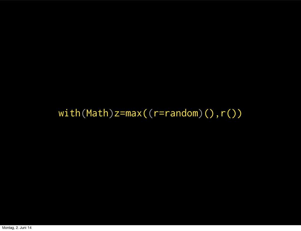with(Math)z=max((r=random)(),r()) Montag, 2. Ju...