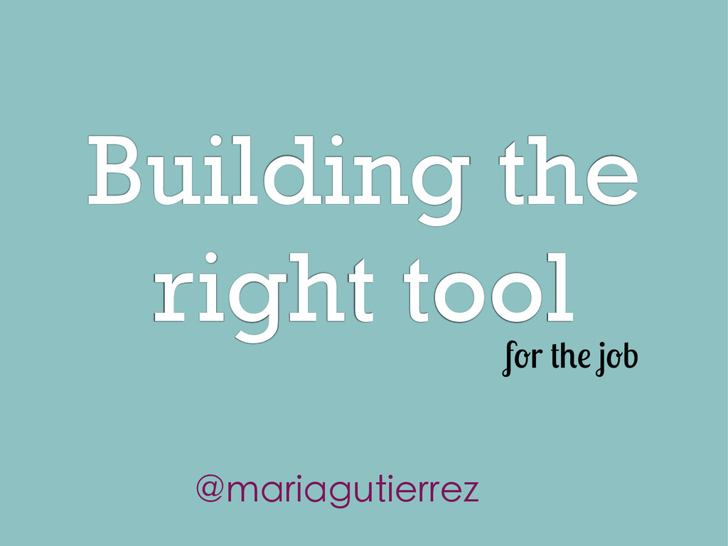 Building the right tool f r b @mariagutierrez