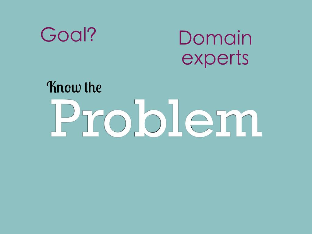 Problem K w Goal? Domain experts