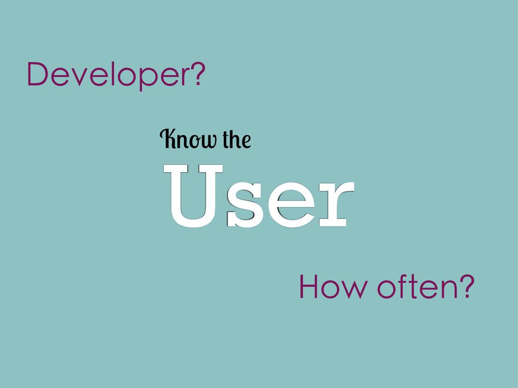 User K w Developer? How often?