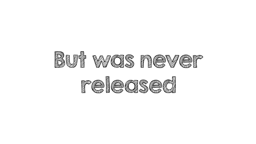 But was never released