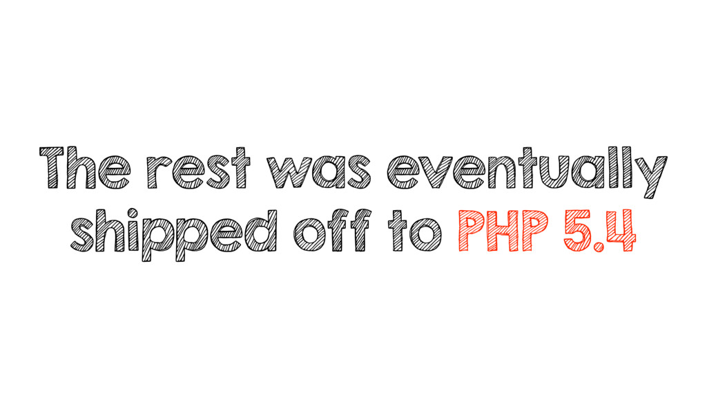 The rest was eventually shipped off to PHP 5.4