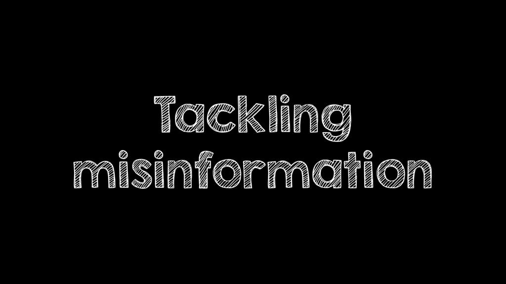 Tackling misinformation