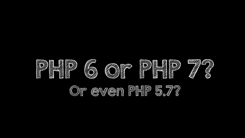 PHP 6 or PHP 7? Or even PHP 5.7?