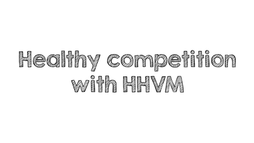 Healthy competition with HHVM