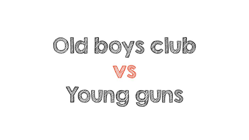 Old boys club vs Young guns