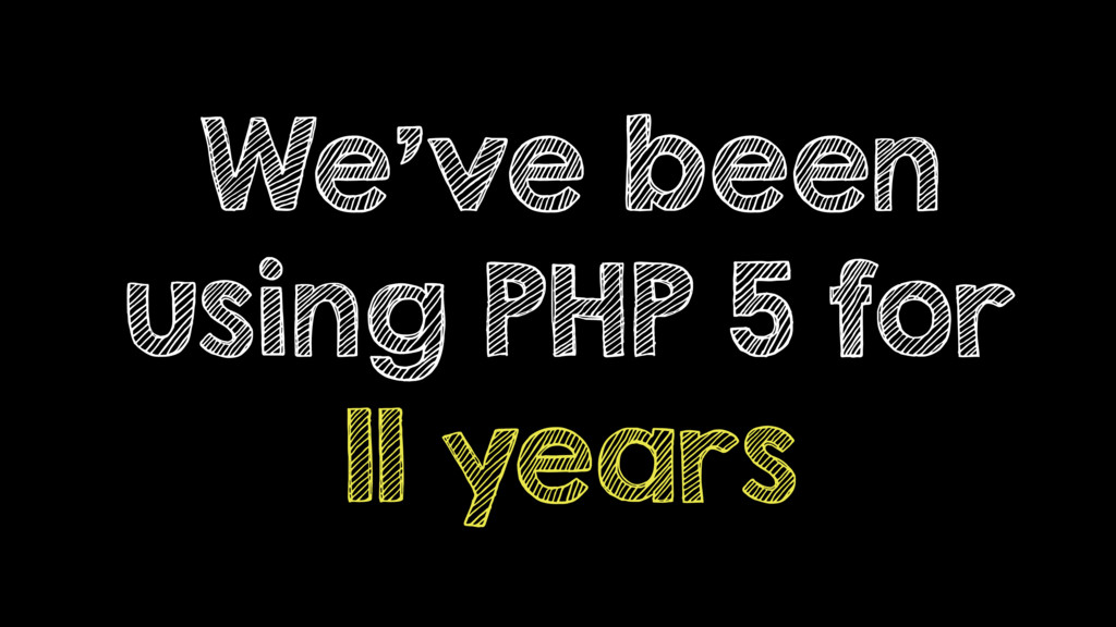 We've been using PHP 5 for 11 years