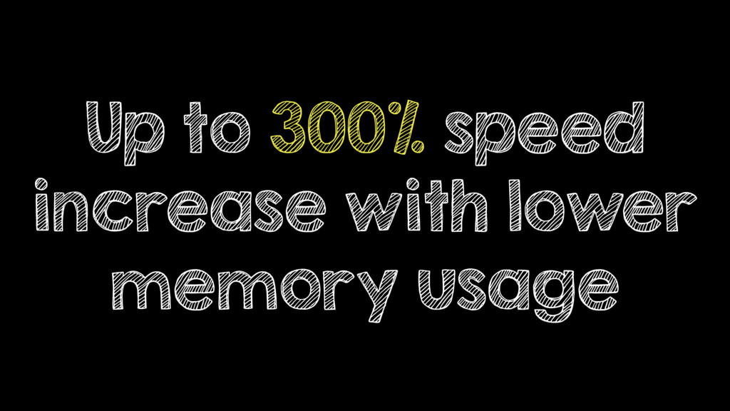 Up to 300% speed increase with lower memory usa...