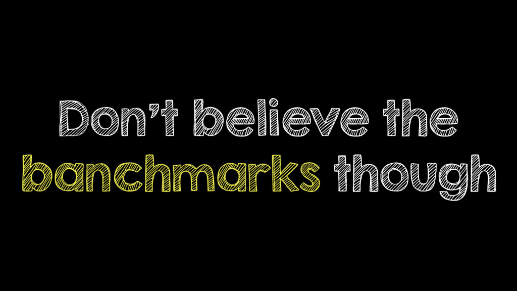 Don't believe the banchmarks though