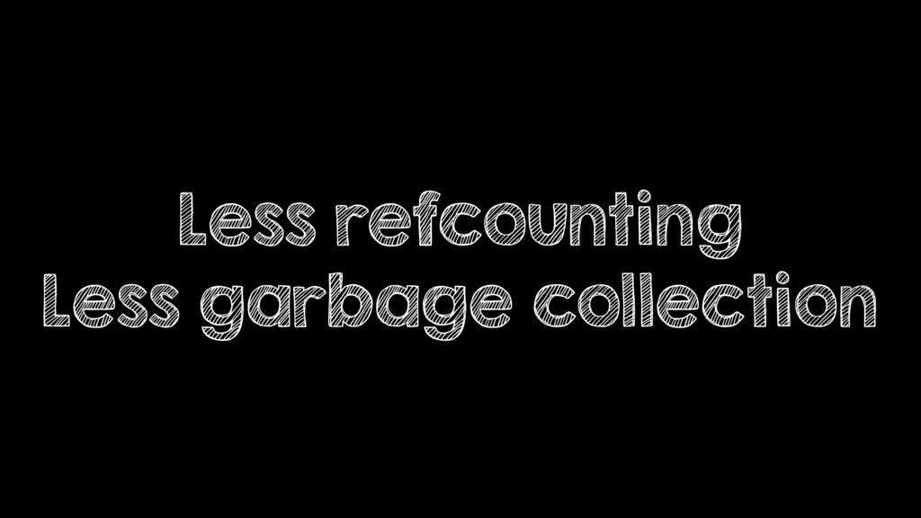 Less refcounting Less garbage collection