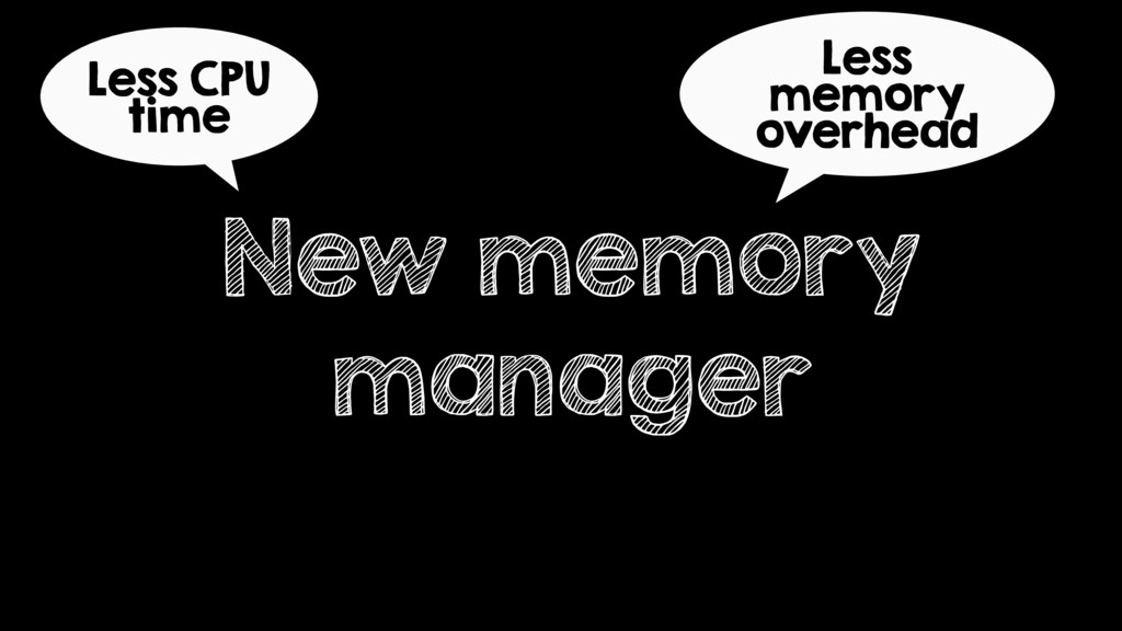 New memory manager Less CPU time Less memory ov...