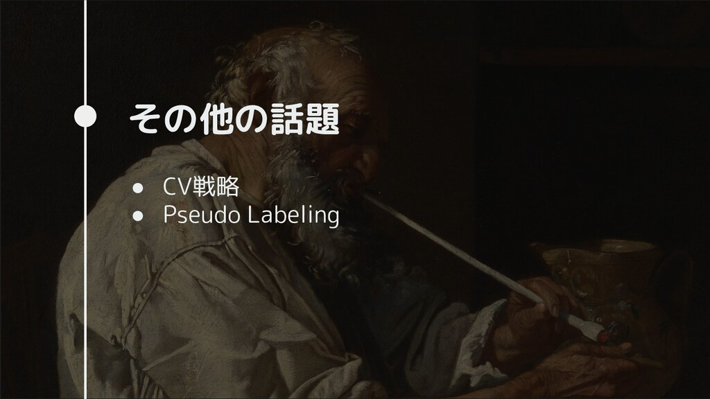 その他の話題 ● CV戦略 ● Pseudo Labeling