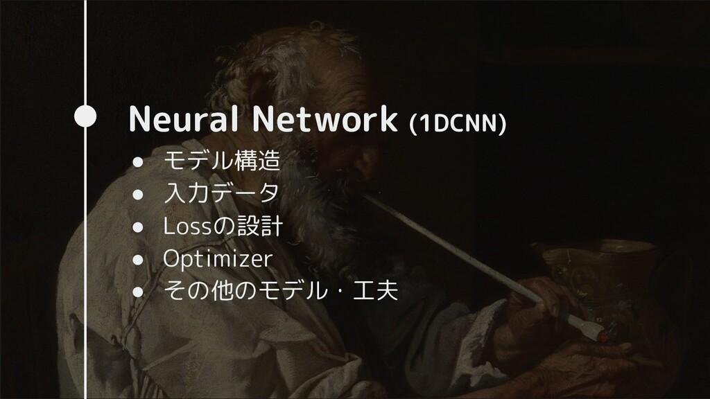 Neural Network (1DCNN) ● モデル構造 ● 入力データ ● Lossの設...