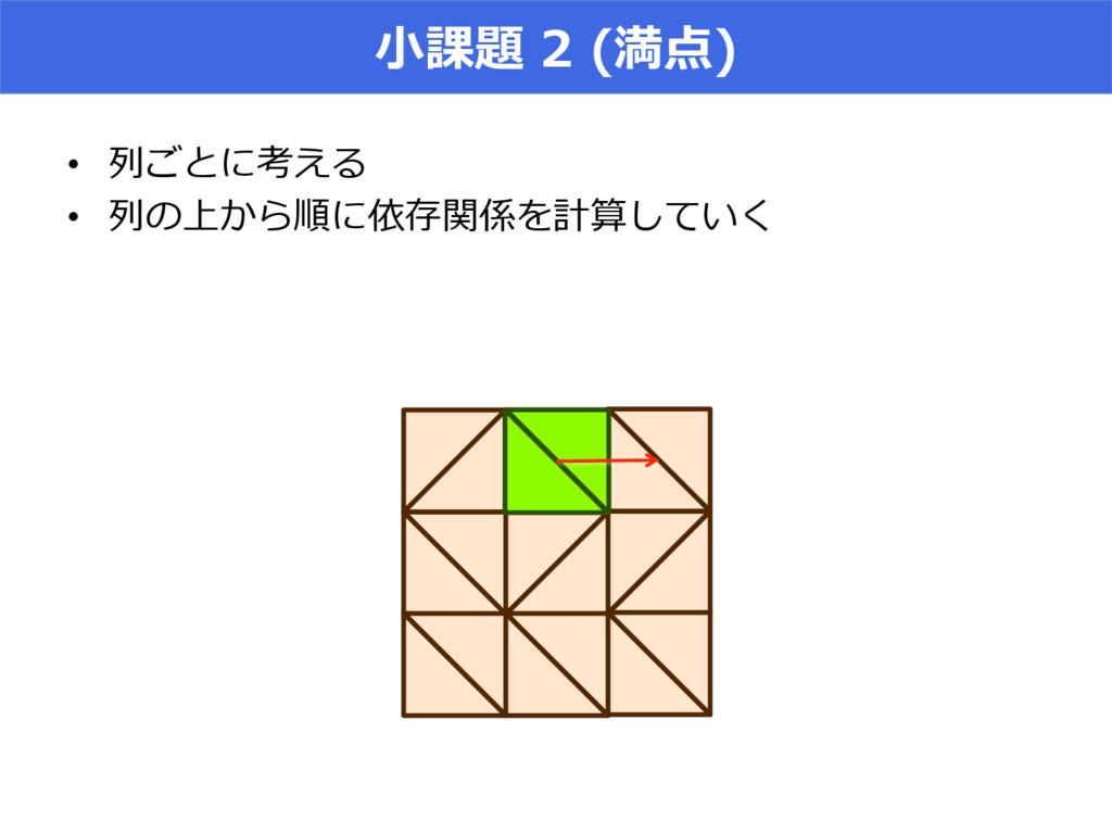 ⼩小課題 2 (満点) • 列列ごとに考える • 列列の上から順に依存関係を計算していく